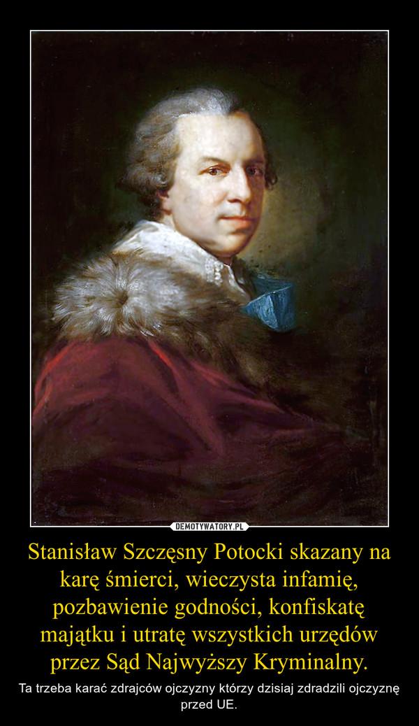 Stanisław Szczęsny Potocki skazany na karę śmierci, wieczysta infamię, pozbawienie godności, konfiskatę majątku i utratę wszystkich urzędów przez Sąd Najwyższy Kryminalny. – Ta trzeba karać zdrajców ojczyzny którzy dzisiaj zdradzili ojczyznę przed UE.