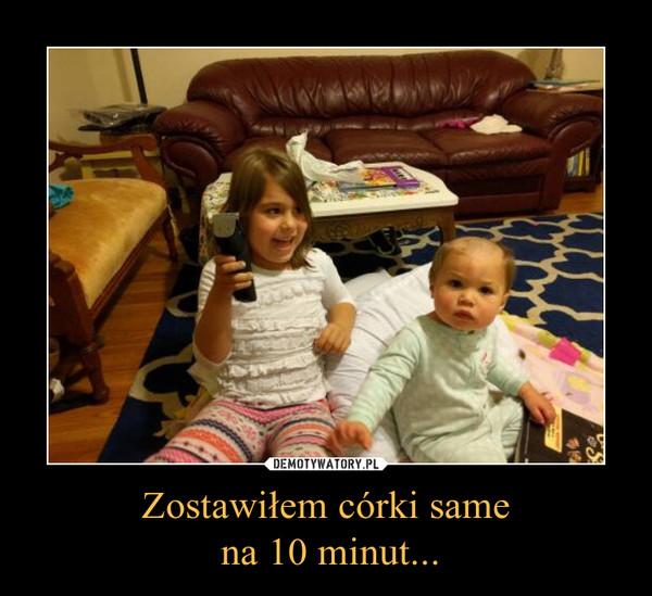 Zostawiłem córki same na 10 minut... –