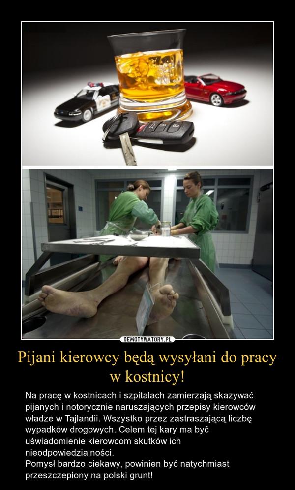 Pijani kierowcy będą wysyłani do pracy w kostnicy! – Na pracę w kostnicach i szpitalach zamierzają skazywać pijanych i notorycznie naruszających przepisy kierowców władze w Tajlandii. Wszystko przez zastraszającą liczbę wypadków drogowych. Celem tej kary ma być uświadomienie kierowcom skutków ich nieodpowiedzialności.Pomysł bardzo ciekawy, powinien być natychmiast przeszczepiony na polski grunt!