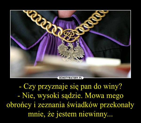 - Czy przyznaje się pan do winy?- Nie, wysoki sądzie. Mowa mego obrońcy i zeznania świadków przekonały mnie, że jestem niewinny... –