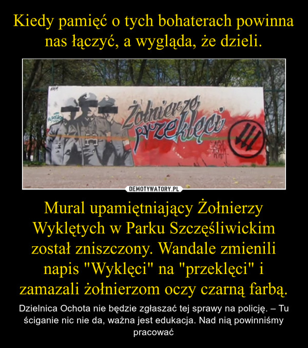 """Mural upamiętniający Żołnierzy Wyklętych w Parku Szczęśliwickim został zniszczony. Wandale zmienili napis """"Wyklęci"""" na """"przeklęci"""" i zamazali żołnierzom oczy czarną farbą. – Dzielnica Ochota nie będzie zgłaszać tej sprawy na policję. – Tu ściganie nic nie da, ważna jest edukacja. Nad nią powinniśmy pracować"""