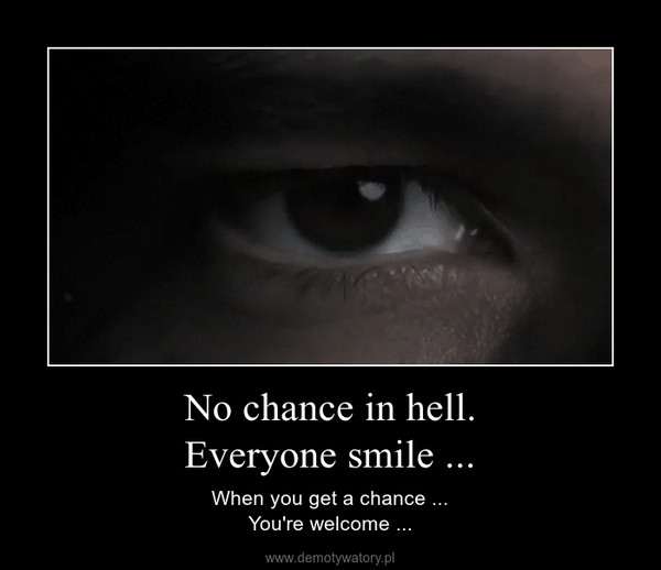 No chance in hell.Everyone smile ... – When you get a chance ...You're welcome ...