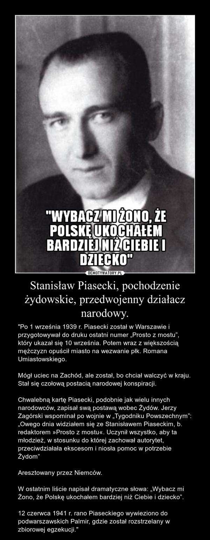 """Stanisław Piasecki, pochodzenie żydowskie, przedwojenny działacz narodowy. – """"Po 1 września 1939 r. Piasecki został w Warszawie i przygotowywał do druku ostatni numer """"Prosto z mostu"""", który ukazał się 10 września. Potem wraz z większością mężczyzn opuścił miasto na wezwanie płk. Romana Umiastowskiego.Mógł uciec na Zachód, ale został, bo chciał walczyć w kraju. Stał się czołową postacią narodowej konspiracji.Chwalebną kartę Piasecki, podobnie jak wielu innych narodowców, zapisał swą postawą wobec Żydów. Jerzy Zagórski wspominał po wojnie w """"Tygodniku Powszechnym"""": """"Owego dnia widziałem się ze Stanisławem Piaseckim, b. redaktorem »Prosto z mostu«. Uczynił wszystko, aby ta młodzież, w stosunku do której zachował autorytet, przeciwdziałała ekscesom i niosła pomoc w potrzebie Żydom""""Aresztowany przez Niemców.W ostatnim liście napisał dramatyczne słowa: """"Wybacz mi Żono, że Polskę ukochałem bardziej niż Ciebie i dziecko"""".12 czerwca 1941 r. rano Piaseckiego wywieziono do podwarszawskich Palmir, gdzie został rozstrzelany w zbiorowej egzekucji."""""""