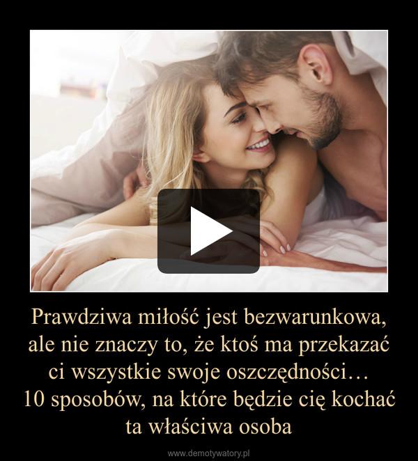 Prawdziwa miłość jest bezwarunkowa, ale nie znaczy to, że ktoś ma przekazać ci wszystkie swoje oszczędności…10 sposobów, na które będzie cię kochać ta właściwa osoba –