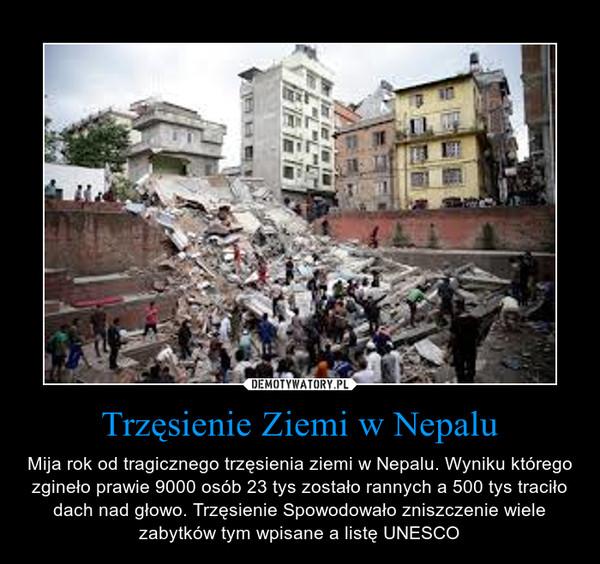 Trzęsienie Ziemi w Nepalu – Mija rok od tragicznego trzęsienia ziemi w Nepalu. Wyniku którego zgineło prawie 9000 osób 23 tys zostało rannych a 500 tys traciło dach nad głowo. Trzęsienie Spowodowało zniszczenie wiele zabytków tym wpisane a listę UNESCO