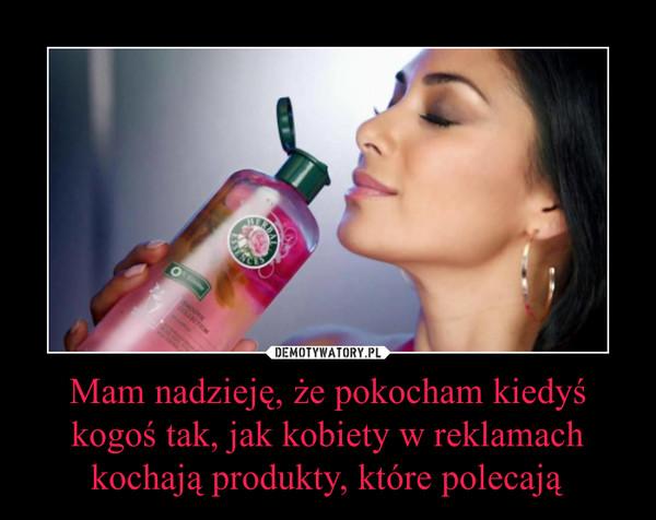 Mam nadzieję, że pokocham kiedyś kogoś tak, jak kobiety w reklamach kochają produkty, które polecają –