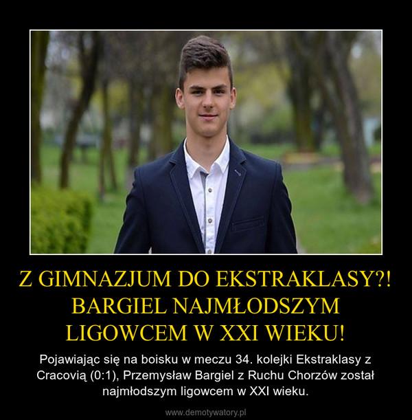 Z GIMNAZJUM DO EKSTRAKLASY?! BARGIEL NAJMŁODSZYM LIGOWCEM W XXI WIEKU! – Pojawiając się na boisku w meczu 34. kolejki Ekstraklasy z Cracovią (0:1), Przemysław Bargiel z Ruchu Chorzów został najmłodszym ligowcem w XXI wieku.