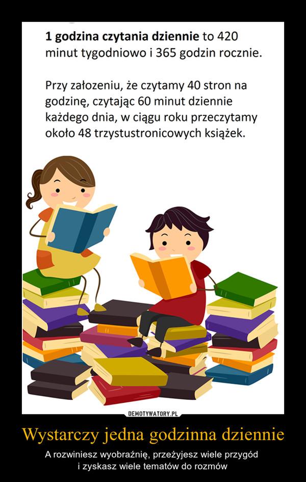 Wystarczy jedna godzinna dziennie – A rozwiniesz wyobraźnię, przeżyjesz wiele przygód i zyskasz wiele tematów do rozmów 1 godzina czytania dziennie to 420minut tygodniowo i 365 godzin rocznie.Przy założeniu, że czytamy 40 stron nagodzinę, czytając 60 minut dzienniekażdego dnia, w ciągu roku przeczytamyokoło 48 trzystustronicowych książek.