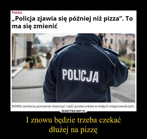 I znowu będzie trzeba czekaćdłużej na pizzę –