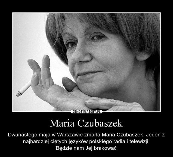 Maria Czubaszek – Dwunastego maja w Warszawie zmarła Maria Czubaszek. Jeden z najbardziej ciętych języków polskiego radia i telewizji.Będzie nam Jej brakować