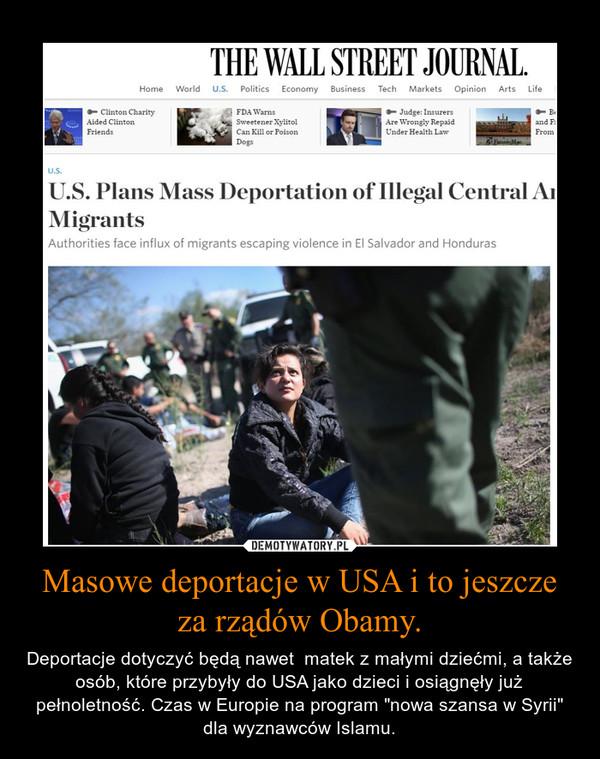 """Masowe deportacje w USA i to jeszcze za rządów Obamy. – Deportacje dotyczyć będą nawet  matek z małymi dziećmi, a także osób, które przybyły do USA jako dzieci i osiągnęły już pełnoletność. Czas w Europie na program """"nowa szansa w Syrii"""" dla wyznawców Islamu."""