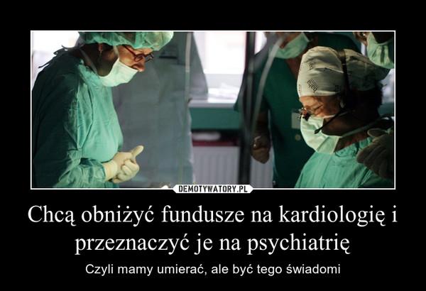 Chcą obniżyć fundusze na kardiologię i przeznaczyć je na psychiatrię – Czyli mamy umierać, ale być tego świadomi