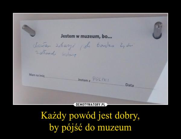 Każdy powód jest dobry,by pójść do muzeum –