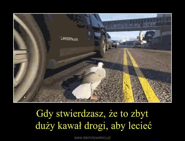 Gdy stwierdzasz, że to zbyt duży kawał drogi, aby lecieć –