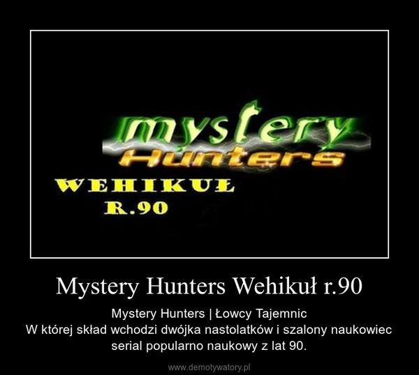 Mystery Hunters Wehikuł r.90 – Mystery Hunters | Łowcy TajemnicW której skład wchodzi dwójka nastolatków i szalony naukowiec serial popularno naukowy z lat 90.