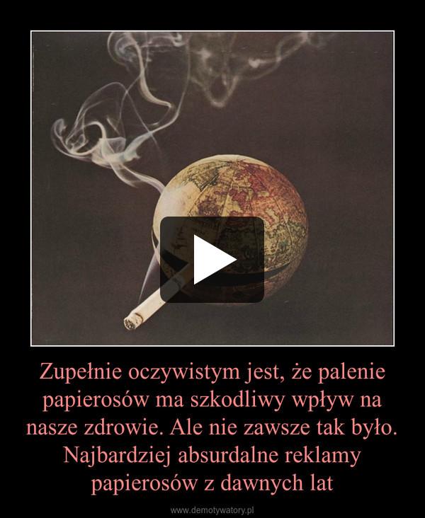 Zupełnie oczywistym jest, że palenie papierosów ma szkodliwy wpływ na nasze zdrowie. Ale nie zawsze tak było.Najbardziej absurdalne reklamy papierosów z dawnych lat –
