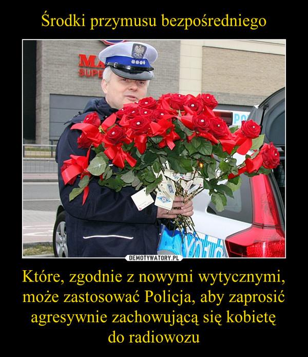 Które, zgodnie z nowymi wytycznymi, może zastosować Policja, aby zaprosić agresywnie zachowującą się kobietędo radiowozu –