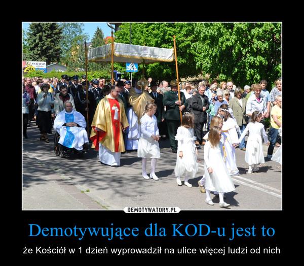 Demotywujące dla KOD-u jest to – że Kościół w 1 dzień wyprowadził na ulice więcej ludzi od nich