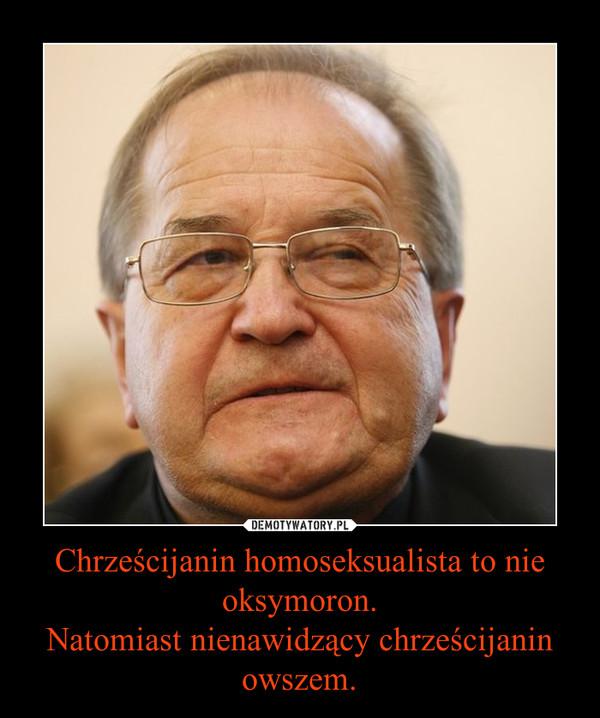 Chrześcijanin homoseksualista to nie oksymoron.Natomiast nienawidzący chrześcijanin owszem. –