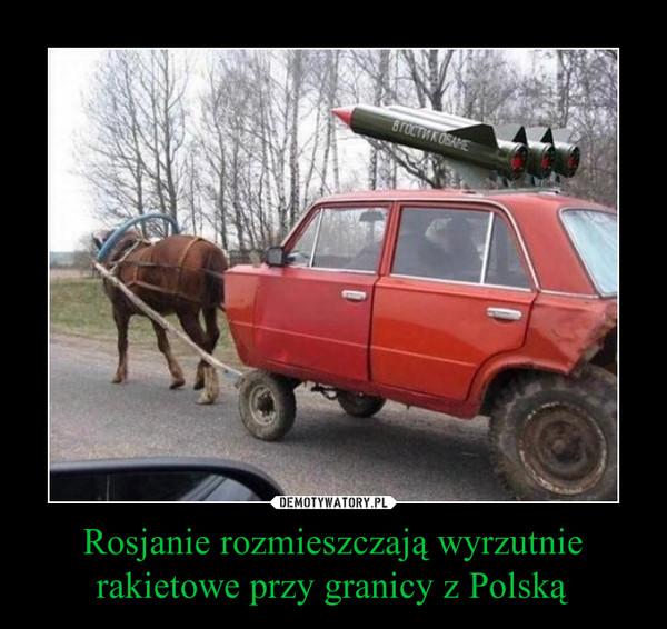 Rosjanie rozmieszczają wyrzutnie rakietowe przy granicy z Polską –