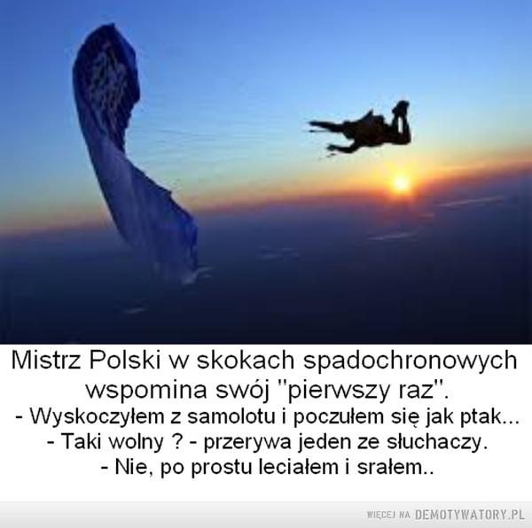 """Po prostu –  Mistrz Polski w skokach spadochronowychwspomina swój """"pierwszy raz"""".Wyskoczyłem z samolotu i poczułem się jak ptak...Taki wolny ? ~ przerywa jeden ze słuchaczy.Nie. po prostu leciałem i srałem.."""
