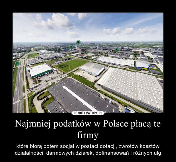 Najmniej podatków w Polsce płacą te firmy – które biorą potem socjal w postaci dotacji, zwrotów kosztów działalności, darmowych działek, dofinansowań i różnych ulg
