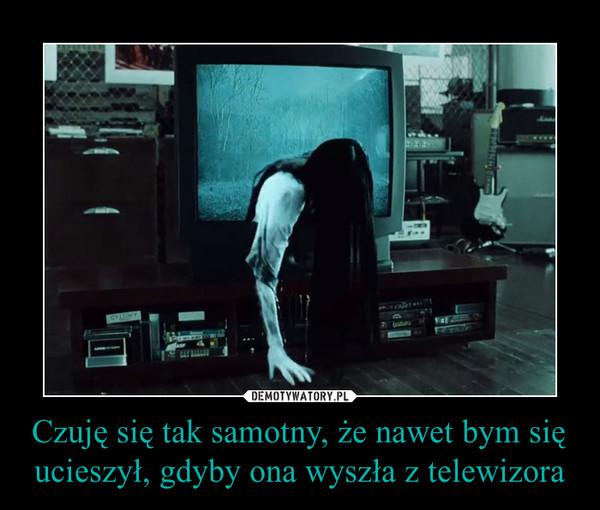Czuję się tak samotny, że nawet bym się ucieszył, gdyby ona wyszła z telewizora –