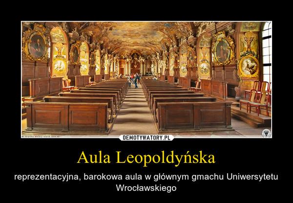 Aula Leopoldyńska – reprezentacyjna, barokowa aula w głównym gmachu Uniwersytetu Wrocławskiego
