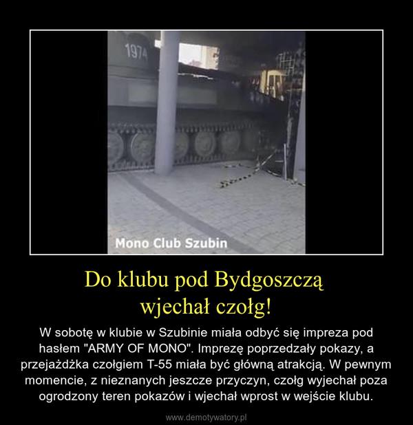 """Do klubu pod Bydgoszczą wjechał czołg! – W sobotę w klubie w Szubinie miała odbyć się impreza pod hasłem """"ARMY OF MONO"""". Imprezę poprzedzały pokazy, a przejażdżka czołgiem T-55 miała być główną atrakcją. W pewnym momencie, z nieznanych jeszcze przyczyn, czołg wyjechał poza ogrodzony teren pokazów i wjechał wprost w wejście klubu."""