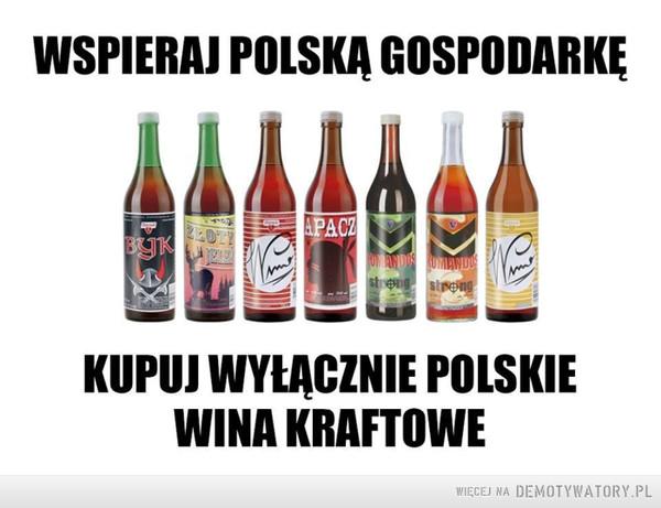 Wspieraj polską gospodarkę! –  WSPIERAJ POLSKĄ GOSPODARKĘKUPUJ WYŁĄCZNIE POLSKIE WINA KRAFTOWE