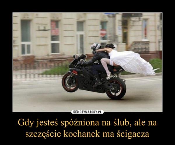 Gdy jesteś spóźniona na ślub, ale na szczęście kochanek ma ścigacza –