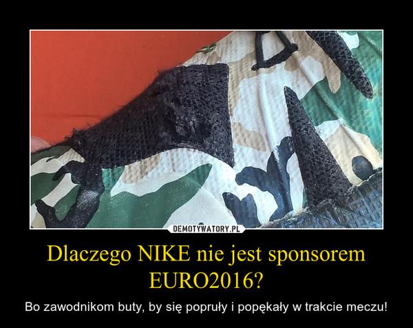 Dlaczego NIKE nie jest sponsorem EURO2016? – Bo zawodnikom buty, by się popruły i popękały w trakcie meczu!