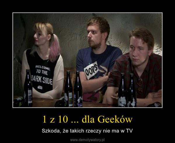 1 z 10 ... dla Geeków – Szkoda, że takich rzeczy nie ma w TV
