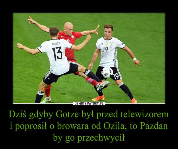 Dziś gdyby Gotze był przed telewizorem i poprosił o browara od Ozila, to Pazdan by go przechwycił –