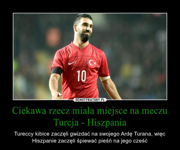 Ciekawa rzecz miała miejsce na meczu Turcja - Hiszpania – Tureccy kibice zaczęli gwizdać na swojego Ardę Turana, więc Hiszpanie zaczęli śpiewać pieśń na jego cześć