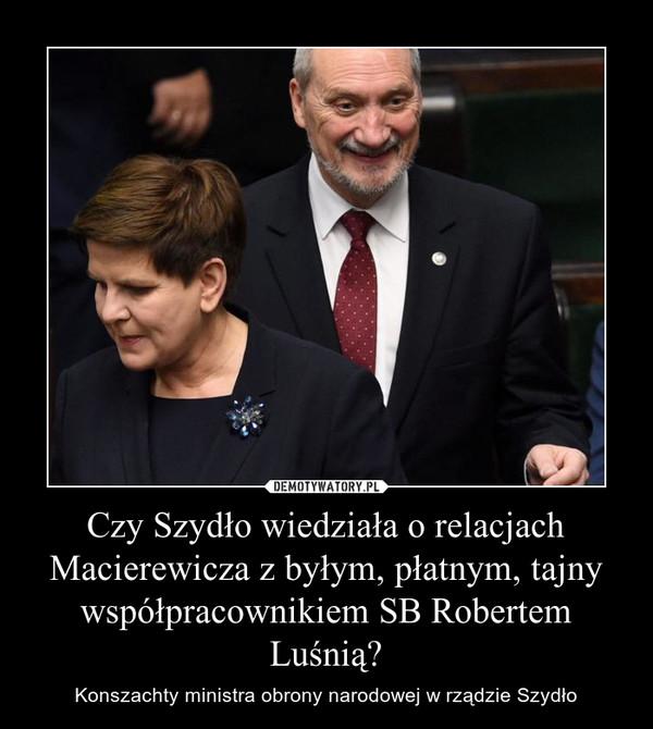 Czy Szydło wiedziała o relacjach Macierewicza z byłym, płatnym, tajny współpracownikiem SB Robertem Luśnią? – Konszachty ministra obrony narodowej w rządzie Szydło