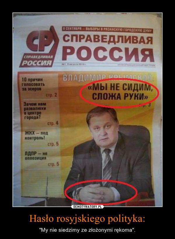 """Hasło rosyjskiego polityka: – """"My nie siedzimy ze złożonymi rękoma""""."""