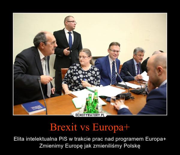 Brexit vs Europa+ – Elita intelektualna PiS w trakcie prac nad programem Europa+ Zmienimy Europę jak zmieniliśmy Polskę