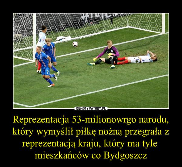 Reprezentacja 53-milionowrgo narodu, który wymyślił piłkę nożną przegrała z reprezentacją kraju, który ma tyle  mieszkańców co Bydgoszcz –