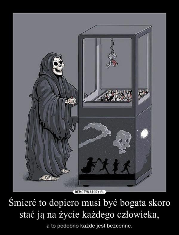 Śmierć to dopiero musi być bogata skoro stać ją na życie każdego człowieka, – a to podobno każde jest bezcenne.