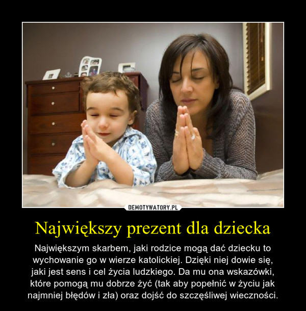 Największy prezent dla dziecka – Największym skarbem, jaki rodzice mogą dać dziecku towychowanie go w wierze katolickiej. Dzięki niej dowie się,jaki jest sens i cel życia ludzkiego. Da mu ona wskazówki,które pomogą mu dobrze żyć (tak aby popełnić w życiu jaknajmniej błędów i zła) oraz dojść do szczęśliwej wieczności.