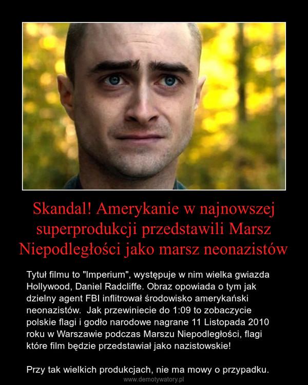 """Skandal! Amerykanie w najnowszej superprodukcji przedstawili Marsz Niepodległości jako marsz neonazistów – Tytuł filmu to """"Imperium"""", występuje w nim wielka gwiazda Hollywood, Daniel Radcliffe. Obraz opowiada o tym jak dzielny agent FBI inflitrował środowisko amerykański neonazistów.  Jak przewiniecie do 1:09 to zobaczycie polskie flagi i godło narodowe nagrane 11 Listopada 2010 roku w Warszawie podczas Marszu Niepodległości, flagi które film będzie przedstawiał jako nazistowskie!Przy tak wielkich produkcjach, nie ma mowy o przypadku."""