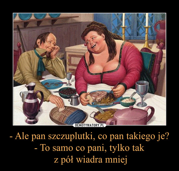 - Ale pan szczuplutki, co pan takiego je?- To samo co pani, tylko tak z pół wiadra mniej –