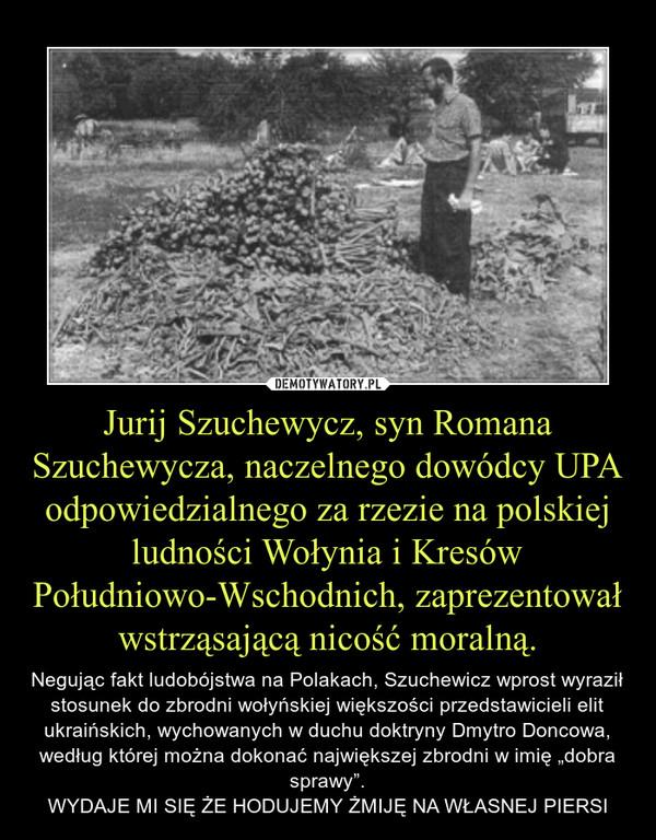"""Jurij Szuchewycz, syn Romana Szuchewycza, naczelnego dowódcy UPA odpowiedzialnego za rzezie na polskiej ludności Wołynia i Kresów Południowo-Wschodnich, zaprezentował wstrząsającą nicość moralną. – Negując fakt ludobójstwa na Polakach, Szuchewicz wprost wyraził stosunek do zbrodni wołyńskiej większości przedstawicieli elit ukraińskich, wychowanych w duchu doktryny Dmytro Doncowa, według której można dokonać największej zbrodni w imię """"dobra sprawy"""".WYDAJE MI SIĘ ŻE HODUJEMY ŻMIJĘ NA WŁASNEJ PIERSI"""