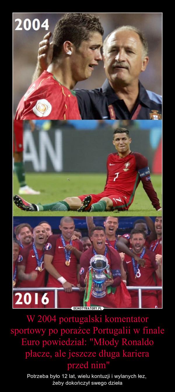 """W 2004 portugalski komentator sportowy po porażce Portugalii w finale Euro powiedział: """"Młody Ronaldo płacze, ale jeszcze długa kariera przed nim"""" – Potrzeba było 12 lat, wielu kontuzji i wylanych łez, żeby dokończył swego dzieła"""