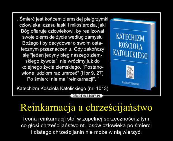 Reinkarnacja a chrześcijaństwo – Teoria reinkarnacji stoi w zupełnej sprzeczności z tym,co głosi chrześcijaństwo nt. losów człowieka po śmiercii dlatego chrześcijanin nie może w nią wierzyć.