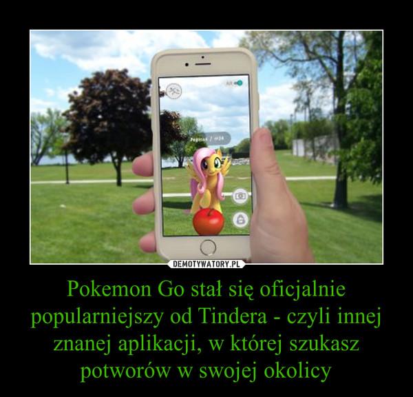 Pokemon Go stał się oficjalnie popularniejszy od Tindera - czyli innej znanej aplikacji, w której szukasz potworów w swojej okolicy –