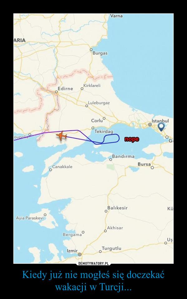 Kiedy już nie mogłeś się doczekać wakacji w Turcji... –