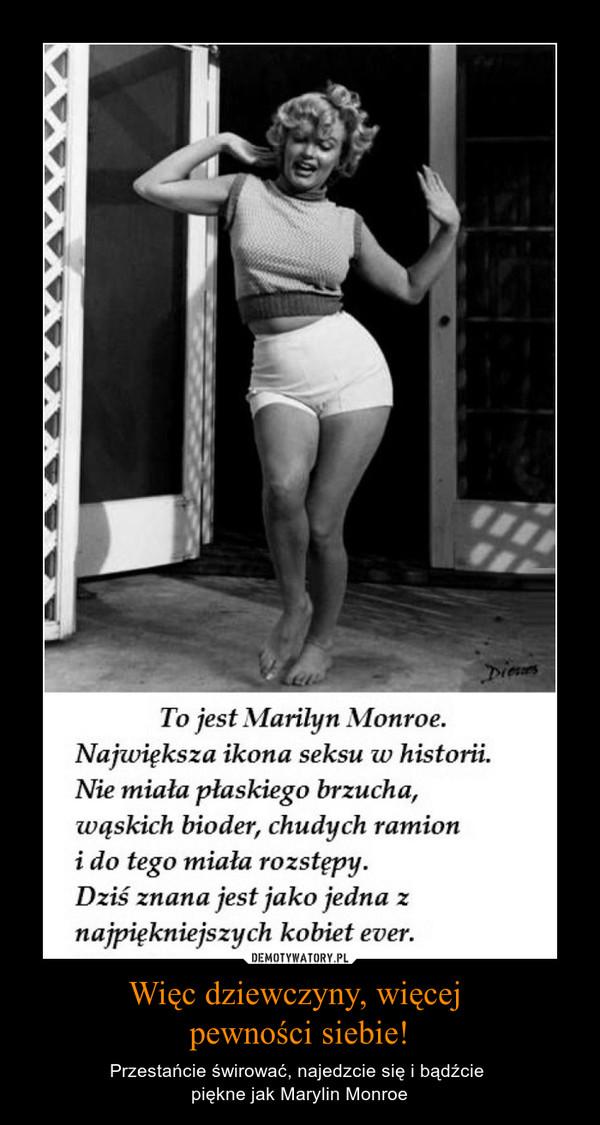 Więc dziewczyny, więcej pewności siebie! – Przestańcie świrować, najedzcie się i bądźcie piękne jak Marylin Monroe To jest Marilyn MonroeNajwiększa ikona seksu w historii.Nie miała płaskiego brzucha,wąskich bioder, chudych ramionido tego miała rozstępy.Dziś znana jest jako jedna znajpiękniejszych kobiet ever.