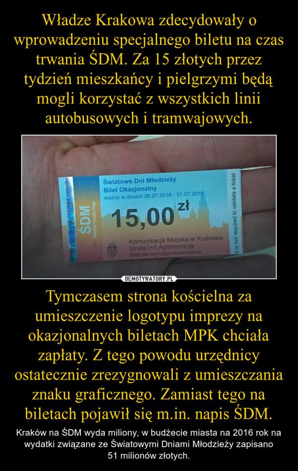 Tymczasem strona kościelna za umieszczenie logotypu imprezy na okazjonalnych biletach MPK chciała zapłaty. Z tego powodu urzędnicy ostatecznie zrezygnowali z umieszczania znaku graficznego. Zamiast tego na biletach pojawił się m.in. napis ŚDM. – Kraków na ŚDM wyda miliony, w budżecie miasta na 2016 rok na wydatki związane ze Światowymi Dniami Młodzieży zapisano51 milionów złotych.